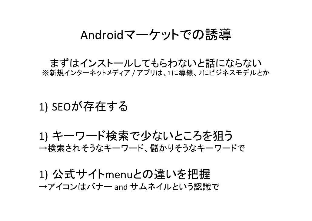 Androidマーケットでの誘導 まずはインストールしてもらわないと話にならない※新規インターネットメディア /アプリは、1に導線、2にビジネスモデルとか1) SEOが存在する1) キーワード検索で少ないところを狙う→検索されそうなキーワード...