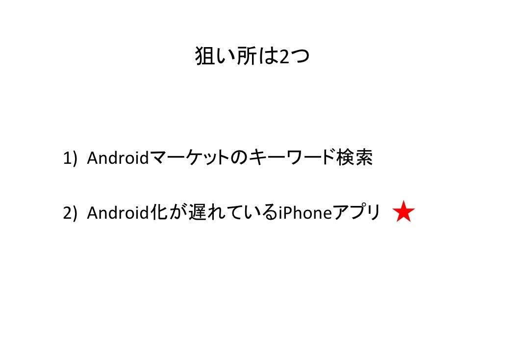 狙い所は2つ1) Androidマーケットのキーワード検索2) Android化が遅れているiPhoneアプリ   ★