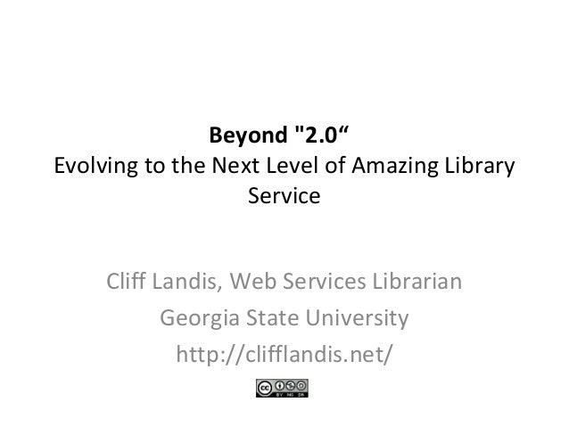 "Beyond ""2.0"" Evolving to the Next Level of Amazing Library Service Cliff Landis, Web Services Librarian Georgia State Univ..."