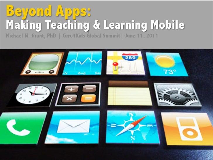 Beyond Apps:Making Teaching & Learning MobileMichael M. Grant, PhD | Cure4Kids Global Summit| June 11, 2011