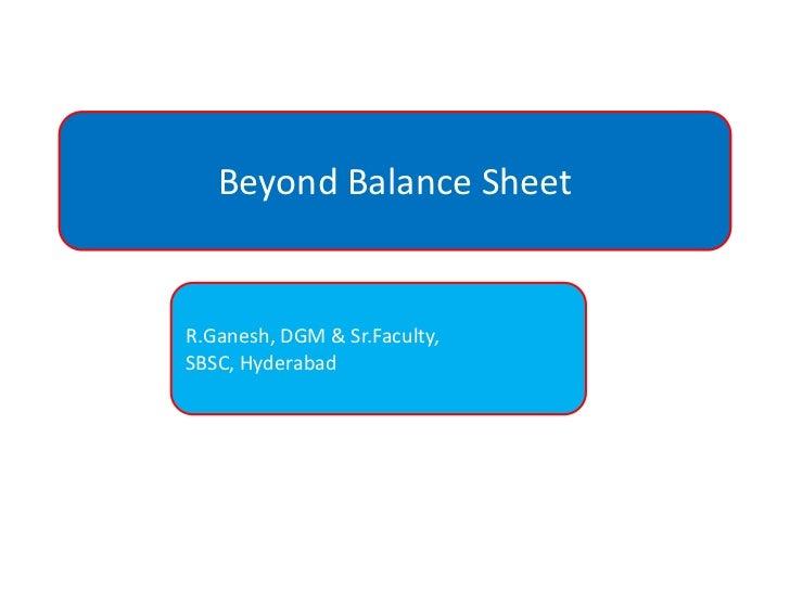 Beyond Balance Sheet<br />R.Ganesh, DGM & Sr.Faculty,<br />SBSC, Hyderabad<br />