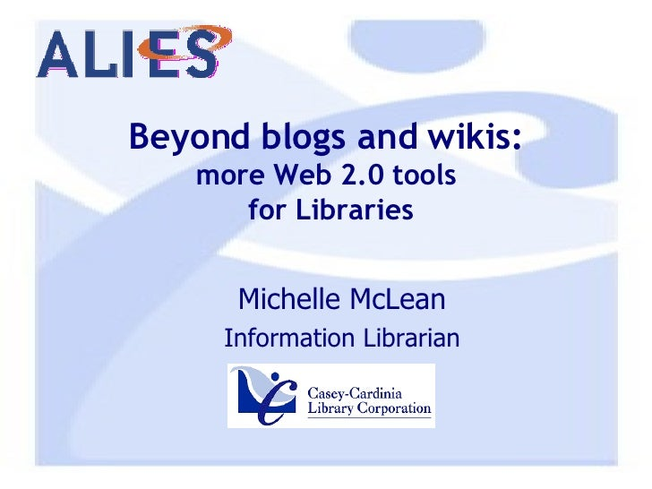 Beyond blogs and wikis: more Web 2.0 tools  for Libraries <ul><ul><li>Michelle McLean </li></ul></ul><ul><ul><li>Informati...