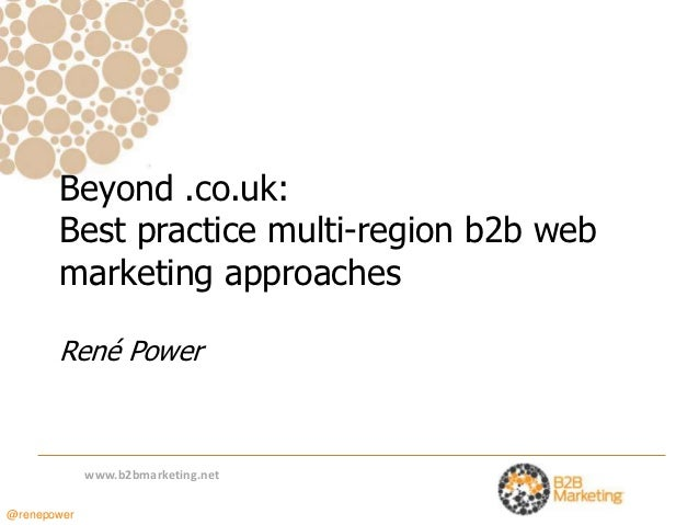 Beyond .co.uk:       Best practice multi-region b2b web       marketing approaches       René Power             www.b2bmar...