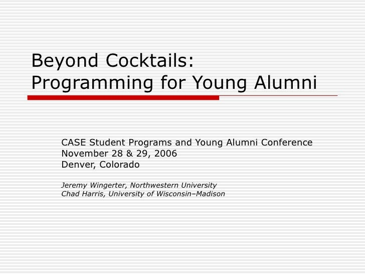 Beyond Cocktails: Programming for Young Alumni CASE Student Programs and Young Alumni Conference November 28 & 29, 2006 De...
