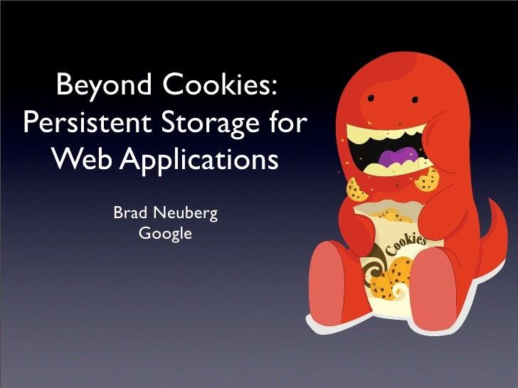 Beyond Cookies: Persistent Storage for   Web Applications       Brad Neuberg          Google
