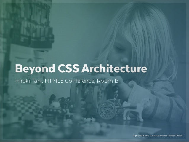 https://www.flickr.com/photos/stn1978/8899794454/ Beyond CSS Architecture Hiroki Tani, HTML5 Conference, Room B