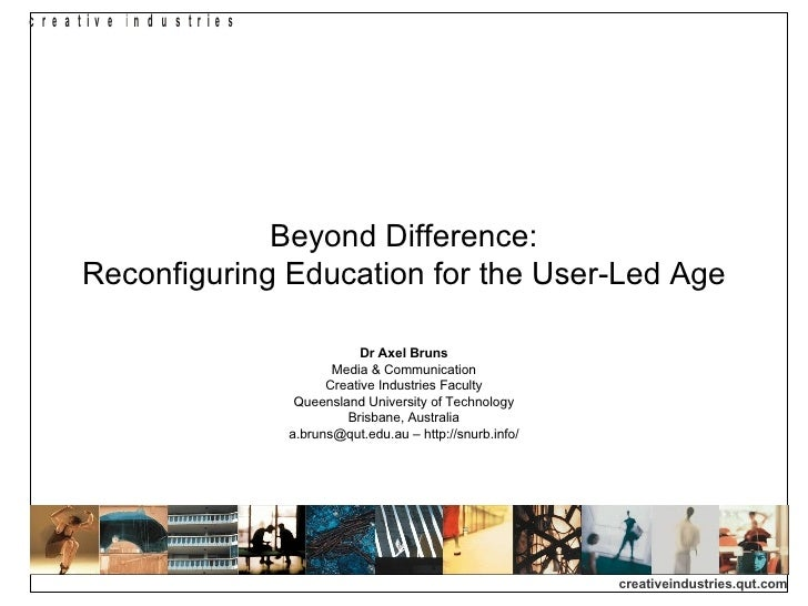 Beyond Difference: Reconfiguring Education for the User-Led Age Dr Axel Bruns Media & Communication Creative Industries Fa...