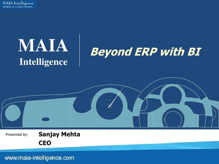 MAIA<br />Intelligence<br />Beyond ERP with BI<br />Sanjay Mehta<br />CEO<br />Presented by:<br />