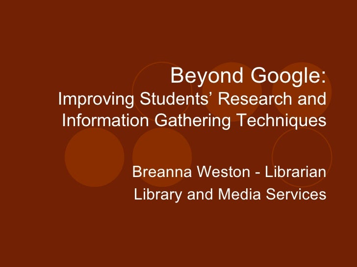 Beyond Google: Improving Students' Research and Information Gathering Techniques Breanna Weston - Librarian Library and Me...