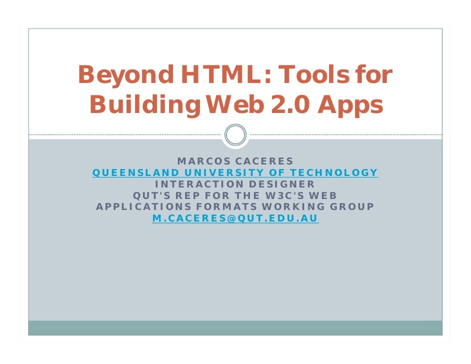 Beyond HTML: Tools for  Building Web 2.0 Apps              MARCOS CACERES  QUEENSLAND UNIVERSITY OF TECHNOLOGY         INT...