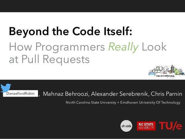 Beyond the Code Itself: How Programmers Really Look at Pull Requests Denae Ford, Mahnaz Behroozi, Alexander Serebrenik, Ch...