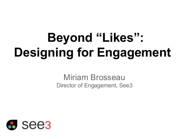 "Beyond ""Likes"":  Designing for Engagement  Miriam Brosseau  Director of Engagement, See3"