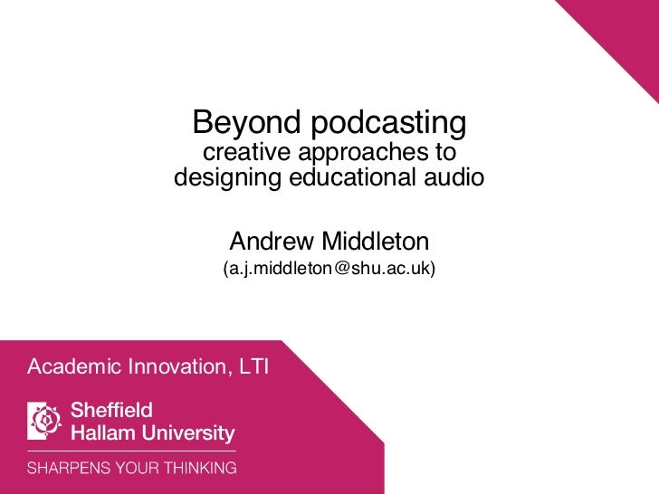 Academic Innovation, LTI Beyond podcasting creative approaches to designing educational audio Andrew Middleton (a.j.middle...