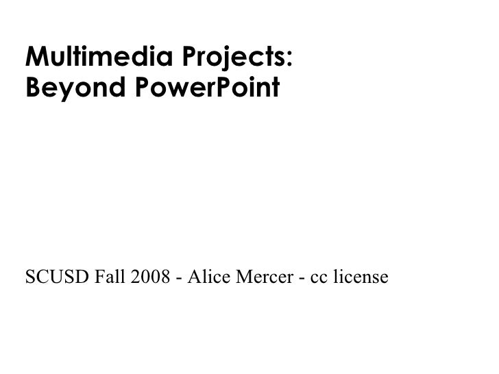 Multimedia Projects:  Beyond PowerPoint  SCUSD Fall 2008 - Alice Mercer - cc license