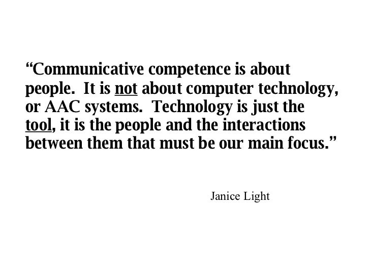 """ Communicative competence is about people.  It is  not  about computer technology, or AAC systems.  Technology is just th..."