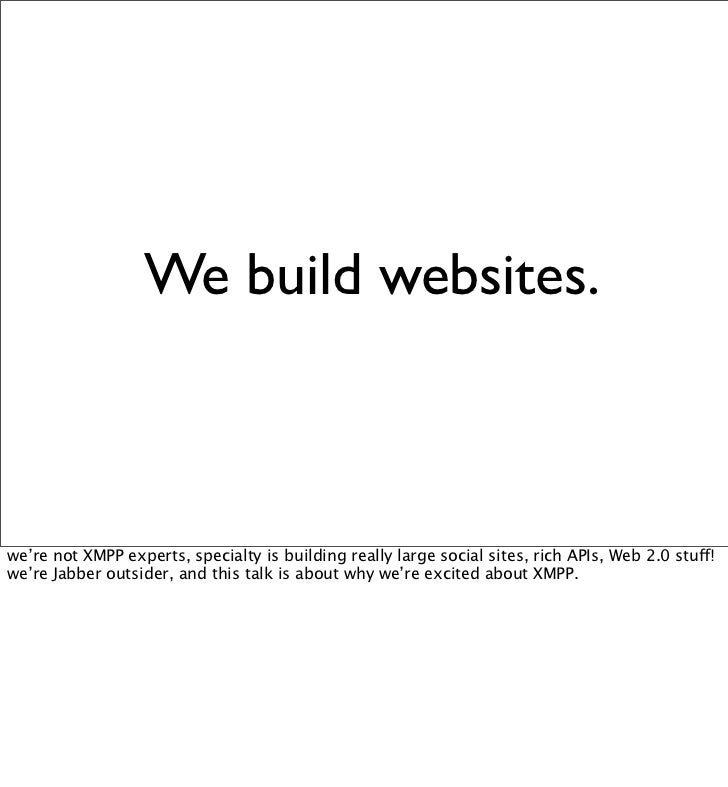 We build websites.    we're not XMPP experts, specialty is building really large social sites, rich APIs, Web 2.0 stuff! w...