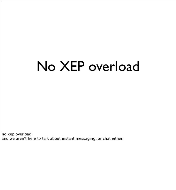 No XEP overload    no xep overload. and we aren't here to talk about instant messaging, or chat either.
