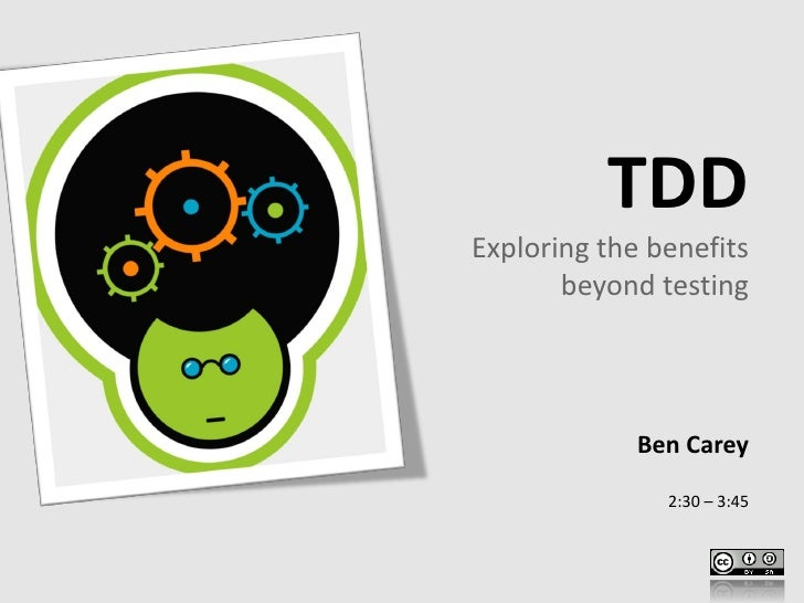 TDD Exploring the benefits        beyond testing                  Ben Carey                 2:30 – 3:45