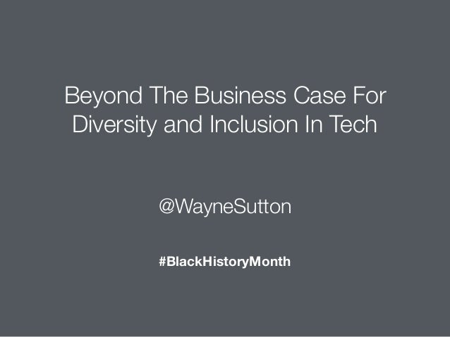 @WayneSutton Beyond The Business Case For Diversity and Inclusion In Tech #BlackHistoryMonth