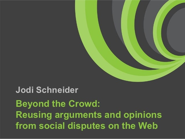 Jodi SchneiderBeyond the Crowd:Reusing arguments and opinionsfrom social disputes on the Web