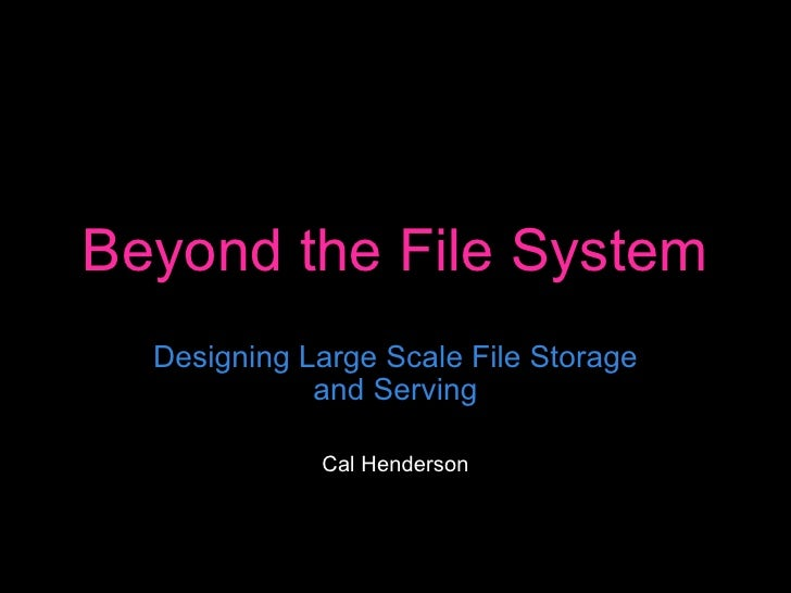 Beyond the File System Designing Large Scale File Storage and Serving Cal Henderson