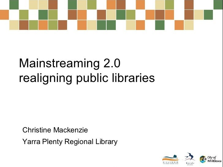 Mainstreaming 2.0  realigning public libraries Christine Mackenzie Yarra Plenty Regional Library