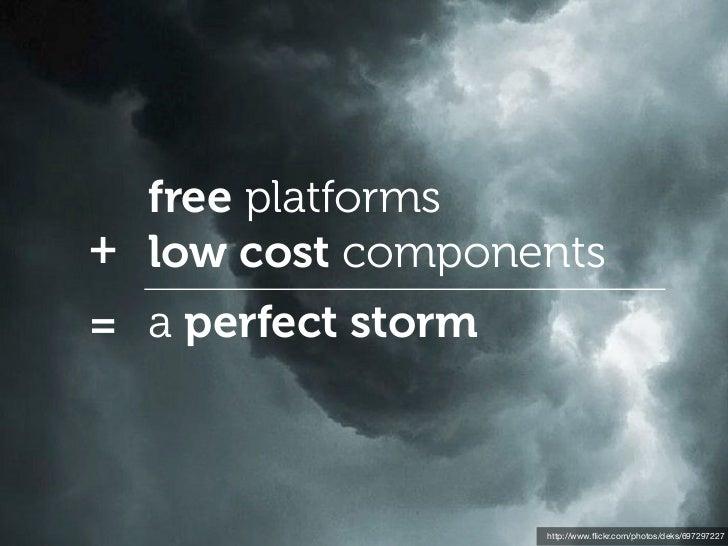 free platforms+ low cost components= a perfect storm                    http://www.flickr.com/photos/deks/697297227