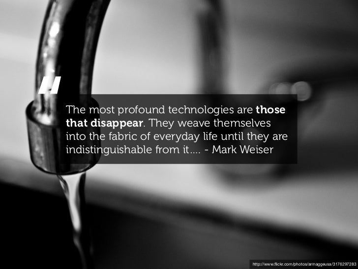 """""""The most profound technologies are thosethat disappear. They weave themselvesinto the fabric of everyday life until they ..."""
