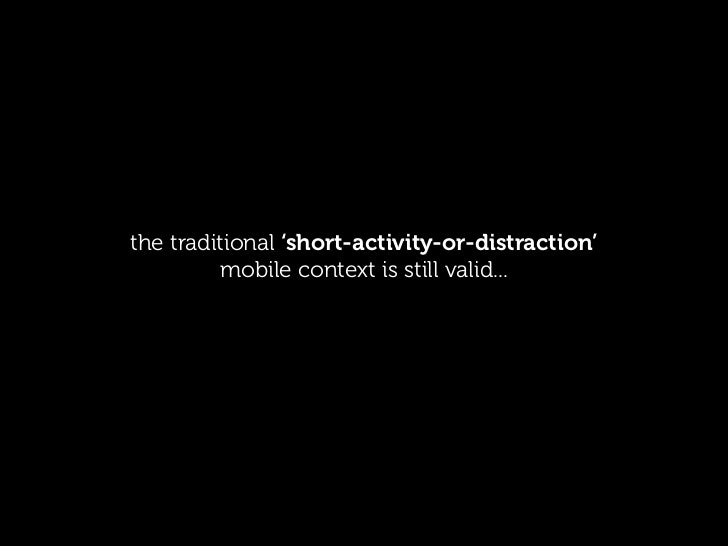 the traditional 'short-activity-or-distraction'         mobile context is still valid...