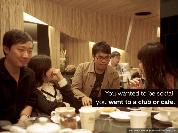 You wanted to be social,you went to a club or cafe           http://www.flickr.com/photos/lordcolus/3271042499