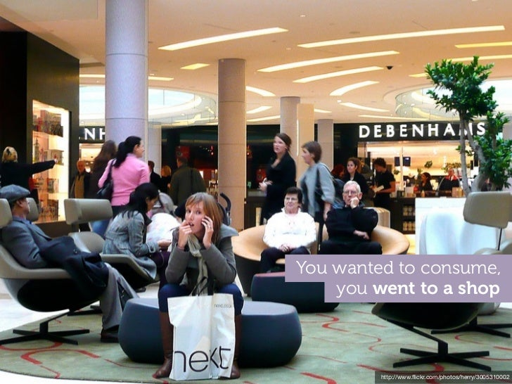 You wanted to consume,    you went to a shop         http://www.flickr.com/photos/herry/3005310002