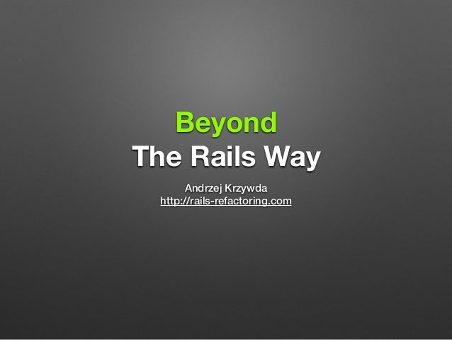 Beyond  The Rails Way  Andrzej Krzywda  http://rails-refactoring.com