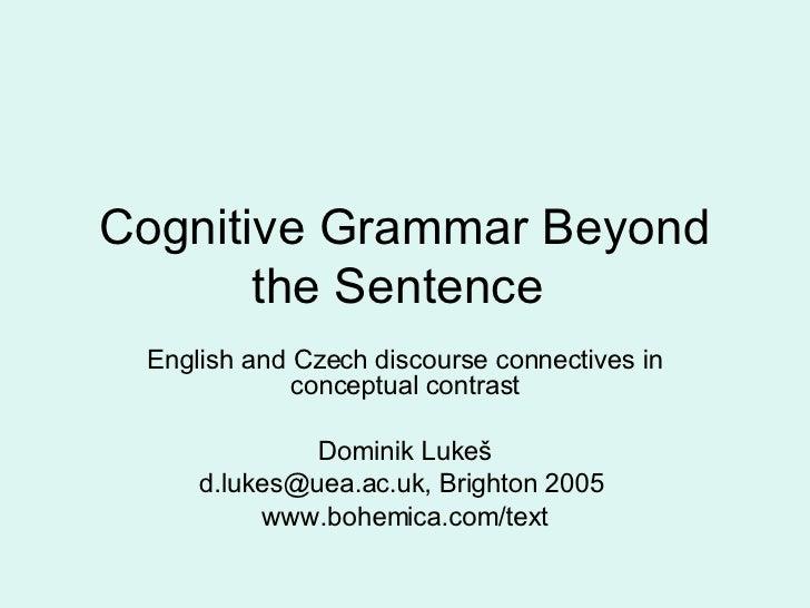 Cognitive Grammar Beyond the Sentence  English and Czech discourse connectives in conceptual contrast Dominik Luke š [emai...