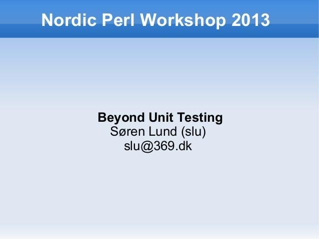Nordic Perl Workshop 2013  Beyond Unit Testing Søren Lund (slu) slu@369.dk