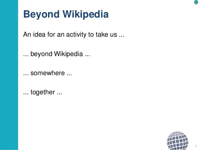Beyond Wikipedia An idea for an activity to take us ... ... beyond Wikipedia ... ... somewhere ... ... together ... 1