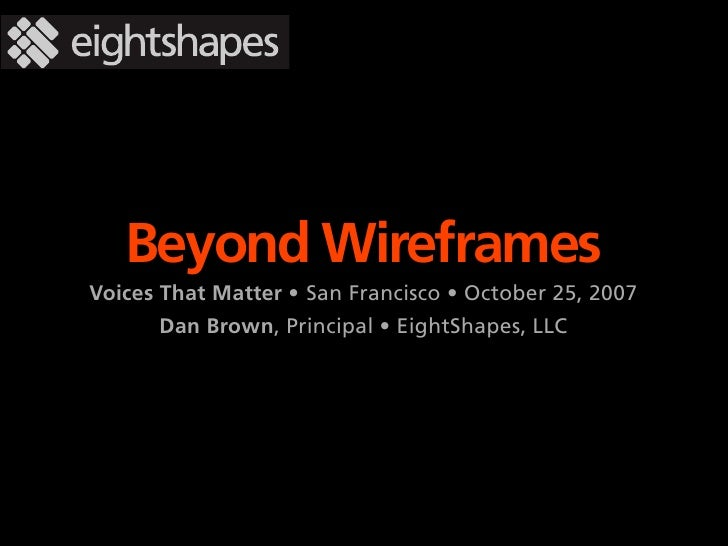 Beyond Wireframes Voices That Matter • San Francisco • October 25, 2007       Dan Brown, Principal • EightShapes, LLC