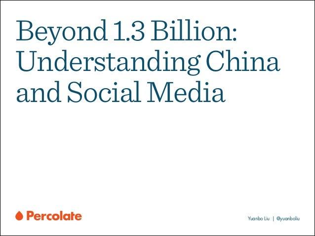 Beyond 1.3 Billion: Understanding China and Social Media  Yuanbo Liu | @yuanboliu