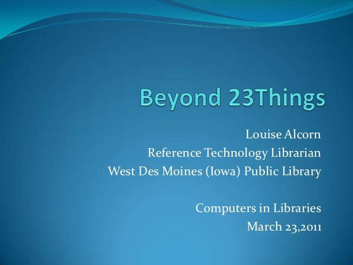 Beyond 23Things<br />Louise Alcorn<br />Reference Technology Librarian<br />West Des Moines (Iowa) Public Library<br />Com...