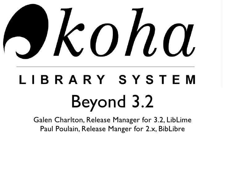 Beyond 3.2 Galen Charlton, Release Manager for 3.2, LibLime  Paul Poulain, Release Manger for 2.x, BibLibre