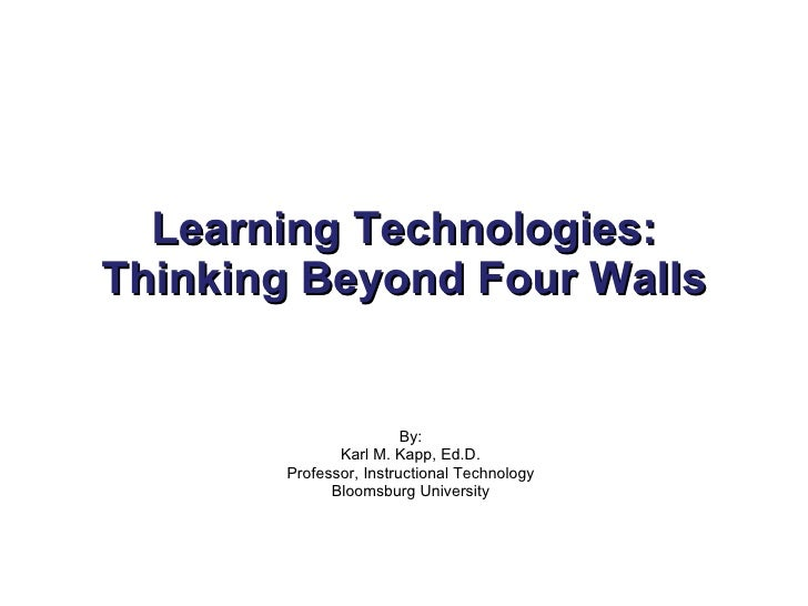 Learning Technologies: Thinking Beyond Four Walls By: Karl M. Kapp, Ed.D. Professor, Instructional Technology Bloomsburg U...