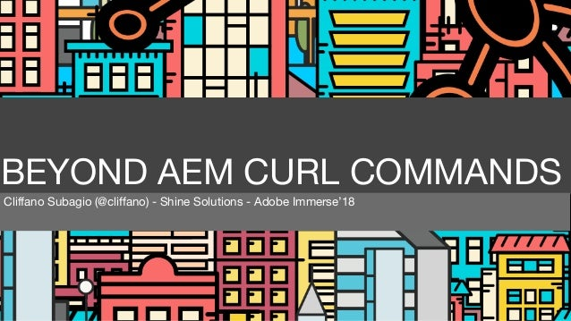 BEYOND AEM CURL COMMANDS Cliffano Subagio (@cliffano) - Shine Solutions - Adobe Immerse'18