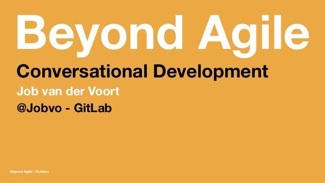 Beyond Agile Conversational Development Job van der Voort @Jobvo - GitLab Beyond Agile - @Jobvo