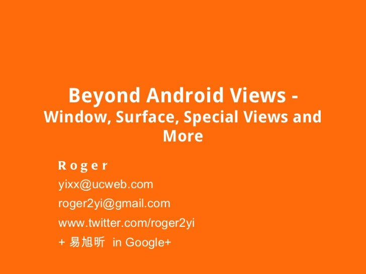 Beyond Android Views - Window, Surface, Special Views and More Roger [email_address] [email_address] www.twitter.com/roger...