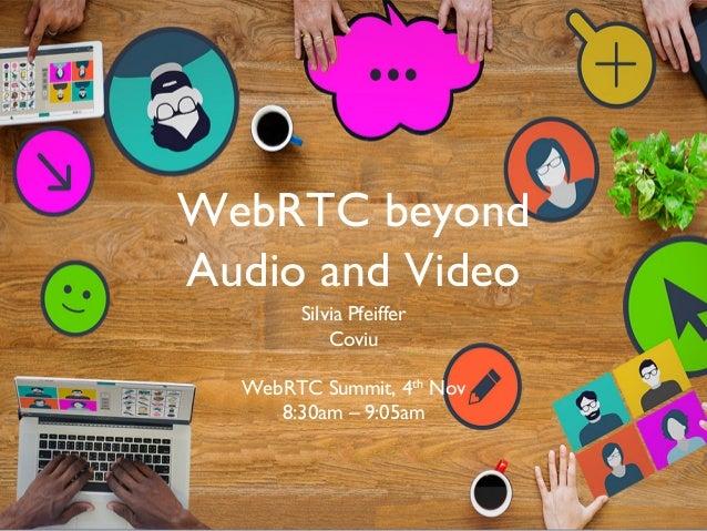 WebRTC beyond Audio and Video Silvia Pfeiffer Coviu WebRTC Summit, 4th Nov 8:30am – 9:05am