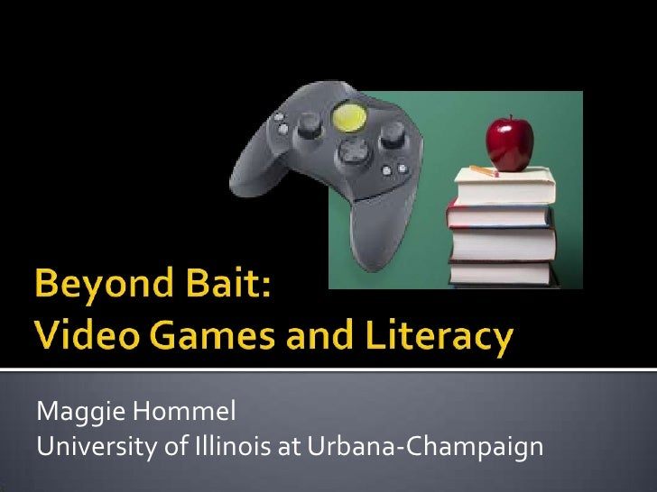 Beyond Bait: Video Games and Literacy<br />Maggie Hommel<br />University of Illinois at Urbana-Champaign<br />