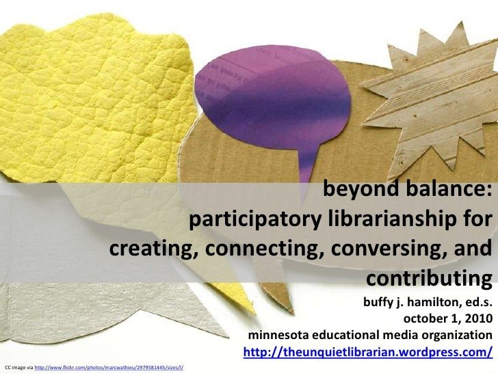 beyond balance:  participatory librarianship for creating, connecting, conversing, and contributing<br />buffy j. hami...