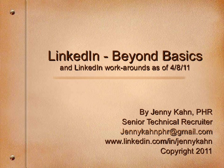LinkedIn - Beyond Basics and LinkedIn work-arounds as of 4/8/11 By Jenny Kahn, PHR Senior Technical Recruiter [email_addre...