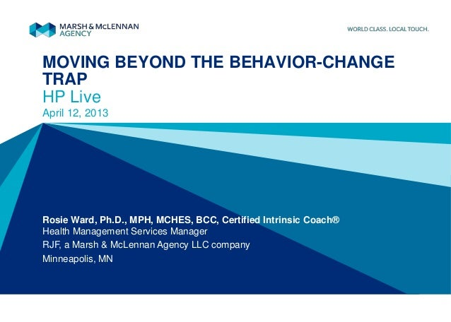 MOVING BEYOND THE BEHAVIOR-CHANGETRAPHP LiveApril 12, 2013Rosie Ward, Ph.D., MPH, MCHES, BCC, Certified Intrinsic Coach®He...