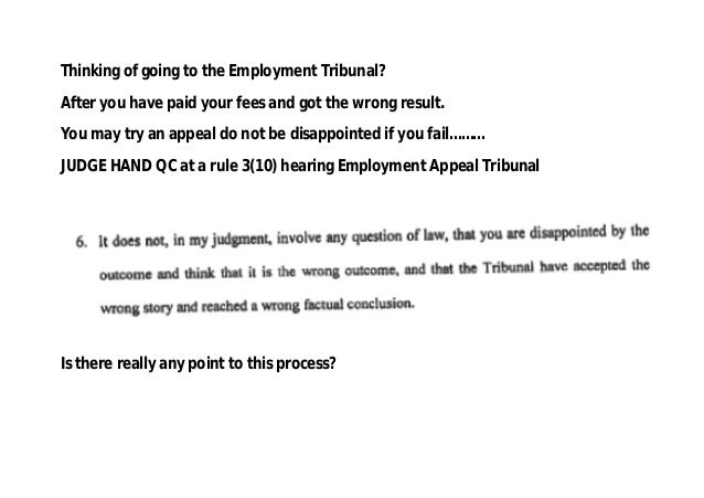 Thinking of going to the Employment Tribunal? After you have paid your fees and got the wrong result. You may try an appea...