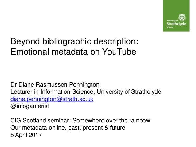 Beyond bibliographic description: Emotional metadata on YouTube Dr Diane Rasmussen Pennington Lecturer in Information Scie...